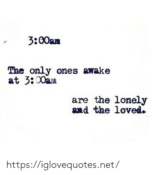 lonely: 3:00am  The only ones awake  at 3:00am  are the lonely  and the loved. https://iglovequotes.net/