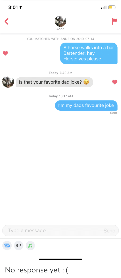 No Response: 3:01  Anne  YOU MATCHED WITH ANNE ON 2019-07-14  A horse walks into a bar  Bartender: hey  Horse: yes please  Today 7:40 AM  Is that your favorite dad joke?  Today 10:17 AM  I'm my dads favourite joke  Sent  Send  Type a message  GIF No response yet :(