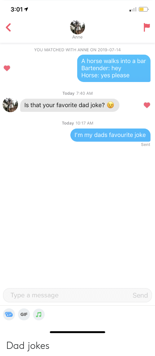 Dad Jokes: 3:01  Anne  YOU MATCHED WITH ANNE ON 2019-07-14  A horse walks into a bar  Bartender: hey  Horse: yes please  Today 7:40 АМ  Is that your favorite dad joke?  Today 10:17 AМ  I'm my dads favourite joke  Sent  Туре а message  Send  GIF Dad jokes