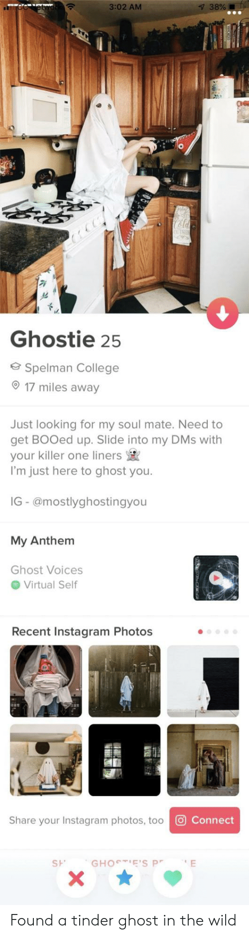Slide Into My Dms: 3:02 AM  38%!  Ghostie 25  Spelman College  17 miles away  Just looking for my soul mate. Need to  get BOOed up. Slide into my DMs with  your killer one liners  I'm just here to ghost you.  IG - @mostlyghostingyou  My Anthem  Ghost Voices  Virtual Self  Recent Instagram Photos  Share your Instagram photos, too  O  St. Found a tinder ghost in the wild