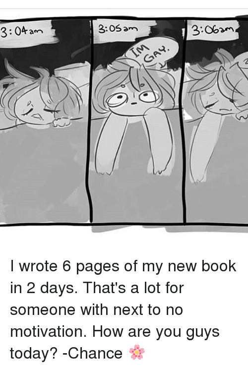 Memes, Book, and Today: 3:04 am  3:OS am  ann  3.0bam  GAY  2 I wrote 6 pages of my new book in 2 days. That's a lot for someone with next to no motivation. How are you guys today? -Chance 🌸
