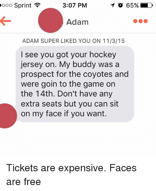 Sitting On My Face: 3:07 PM  ooo Sprint  F  TO 65% LD  Adam  ADAM SUPER LIKED YOU ON 11/3/15  I see you got your hockey  jersey on. My buddy was a  prospect for the coyotes and  were goin to the game on  the 14th. Don't have any  extra seats but you can sit  on my face if you want. Tickets are expensive. Faces are free