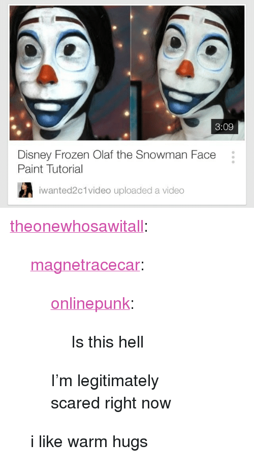 "disney frozen: 3:09  Disney Frozen Olaf the Snowman Face  Paint Tutorial  iwanted2  c 1 video uploaded a video <p><a class=""tumblr_blog"" href=""http://theonewhosawitall.tumblr.com/post/83292862137/magnetracecar-onlinepunk-is-this-hell-im"" target=""_blank"">theonewhosawitall</a>:</p> <blockquote> <p><a class=""tumblr_blog"" href=""http://magnetracecar.tumblr.com/post/83243600004"" target=""_blank"">magnetracecar</a>:</p> <blockquote> <p><a class=""tumblr_blog"" href=""http://onlinepunk.tumblr.com/post/83222051758/is-this-hell"" target=""_blank"">onlinepunk</a>:</p> <blockquote> <p>Is this hell</p> </blockquote> <p>I'm legitimately scared right now</p> </blockquote> <p>i like warm hugs</p> </blockquote>"
