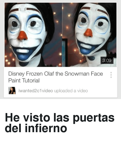 disney frozen: 3:09  Disney Frozen Olaf the Snowman Face  Paint Tutorial  iwanted2  c 1 video uploaded a video <h2>He visto las puertas del infierno</h2>