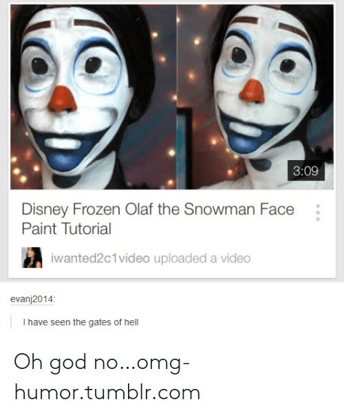 disney frozen: 3:09  Disney Frozen Olaf the Snowman Face  Paint Tutorial  iwanted2c1video uploaded a video  evanj2014:  I have seen the gates of hell Oh god no…omg-humor.tumblr.com