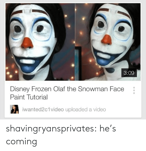 disney frozen: 3:09  Disney Frozen Olaf the Snowman Face  Paint Tutorial  iwanted2c1video uploaded a video shavingryansprivates:  he's coming