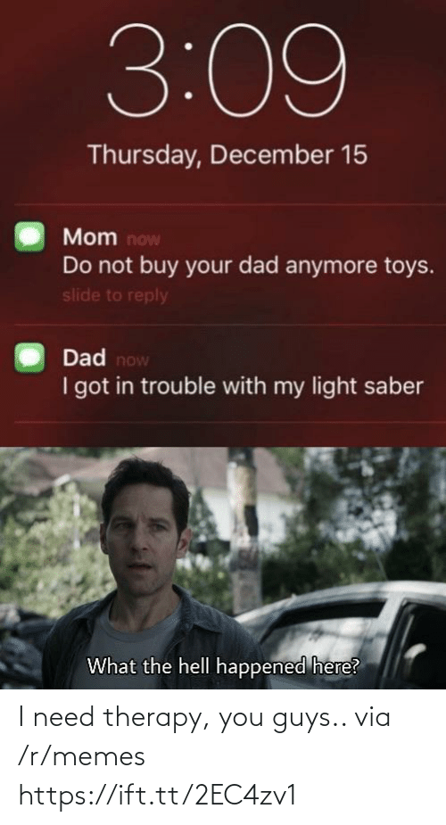 saber: 3:09  Thursday, December 15  Mom now  Do not buy your dad anymore toys.  slide to reply  Dad now  I got in trouble with my light saber  What the hell happened here? I need therapy, you guys.. via /r/memes https://ift.tt/2EC4zv1