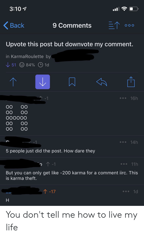 Dont Tell Me How To Live My Life: 3:10  三个  Back  9 Comments  O O O  Upvote this post but downvote my comment.  in KarmaRoulette by  51  84% 1d  16h  -1  00  0O  OO  000000  OO  OO  14h  5 people just did the post. How dare they  2 1-1  11h  only get like -200 karma for a comment irc. This  But you can  is karma theft.  T-17  1d  H  88888 You don't tell me how to live my life