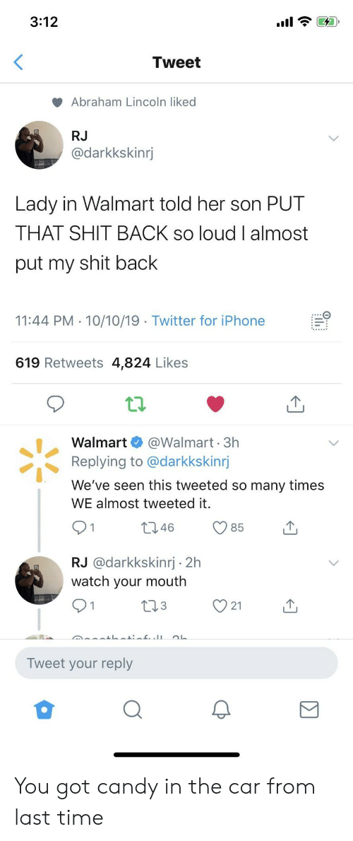 Abraham: 3:12  Tweet  Abraham Lincoln liked  RJ  @darkkskinrj  Lady in Walmart told her son PUT  THAT SHIT BACK so loud I almost  put my shit back  11:44 PM 10/10/19 Twitter for iPhone  619 Retweets 4,824 Likes  @Walmart 3h  Replying to @darkkskinrj  Walmart  We've seen this tweeted so many times  WE almost tweeted it.  t2.46  85  RJ @darkkskinrj 2h  watch your mouth  L23  21  Tweet your reply You got candy in the car from last time
