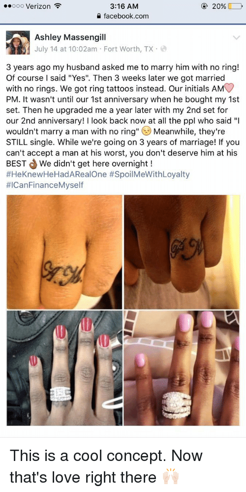 "No Ring: 3:16 AM  20%  ooooo Verizon  F  facebook.com  Ashley Massengill  July 14 at 10:02am Fort Worth, TX  3 years ago my husband asked me to marry him with no ring!  Of course l said ""Yes"". Then 3 weeks later we got married  with no rings. We got ring tattoos instead. Our initials AM  PM. It wasn't until our 1st anniversary when he bought my 1st  set. Then he upgraded me a year later with my 2nd set for  our 2nd anniversary  ook back now at all the ppl who said  ""I  wouldn't marry a man with no ring  Meanwhile, they're  STILL single. While we're going on 3 years of marriage! If you  can't accept a man at his worst, you don't deserve him at his  BEST We didn't get here overnight  #HeKnewHeHadA Real One SpoilMeWithLoyalty  #ICan Finance Myself This is a cool concept. Now that's love right there 🙌🏻"