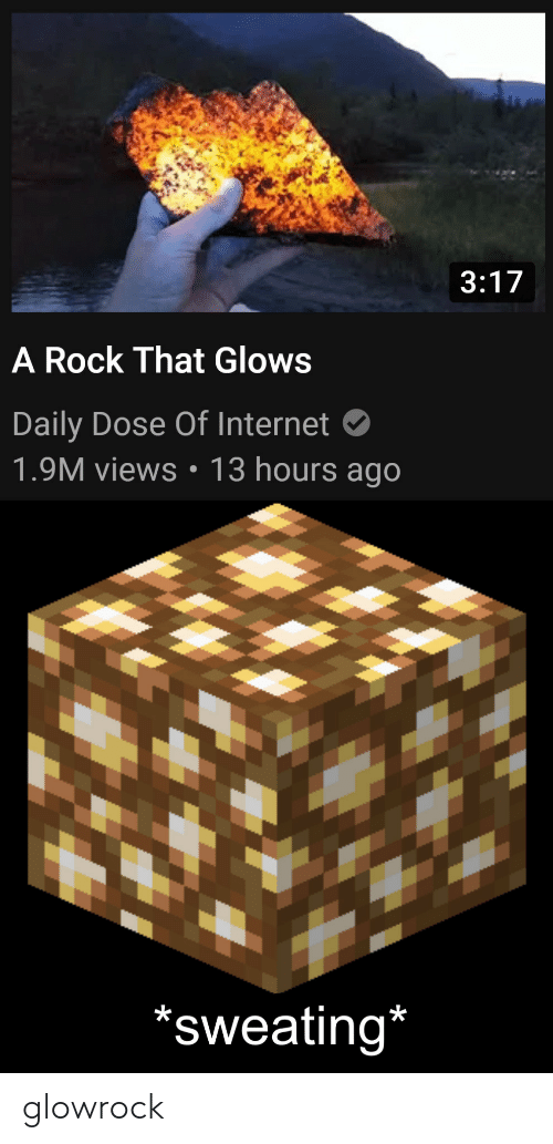 Daily Dose: 3:17  A Rock That Glows  Daily Dose Of Internet  1.9M views: 13 hours ago  'sweating* glowrock