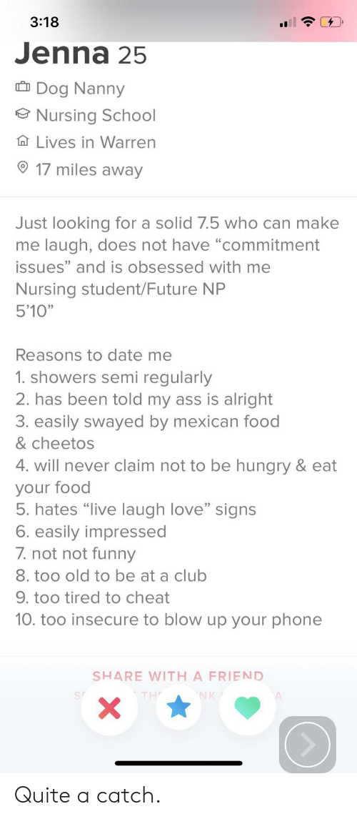 """Cheetos: 3:18  Jenna 25  Dog Nanny  Nursing School  Ta Lives in Warren  17 miles away  Just looking for a solid 7.5 who can make  me laugh, does not have """"commitment  issues"""" and is obsessed with me  Nursing student/Future NP  5'10""""  Reasons to date me  1. showers semi regularly  2. has been told my ass is alright  3. easily swayed by mexican food  & cheetos  4. will never claim not to be hungry & eat  your food  5. hates """"live laugh love"""" signs  6. easily impressed  7.not not funeny  8. too old to be at a club  9. too tired to cheat  10. too insecure to blow up your phone  SHARE WITH A FRIEND  NK  X Quite a catch."""