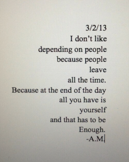 end of the day: 3/2/13  I don't like  depending on people  because people  leave  all the time.  Because at the end of the day  all you have is  yourself  and that has to be  Enough  -A.M
