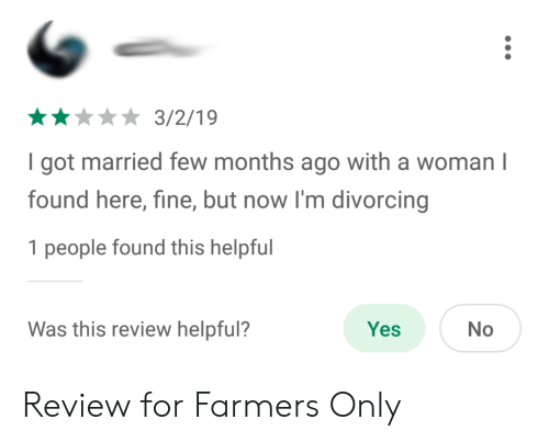 farmers only: *3/2/19  I got married few months ago with a woman I  found here, fine, but now I'm divorcing  1 people found this helpful  Was this review helpful?  Yes  No Review for Farmers Only