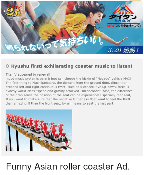 "funny asian: 3.20  O Kyushu first! exhilarating coaster music to listen!  Titan V appeared to renewal!  mood music systemic bare & foot can choose the kickin of ""Nogado"" vehicle MAX!  The first thing to Machikamaeru, the descent from the ground 60m. Since then  dropped left and right continuous twist, such as 5 consecutive up-down, force is  exactly world-class ""speed and gravity attacked 180 seconds"". Also, the difference  of the drop sense the position of the seat can be experience! Especially rear seat,  If you want to make sure that the negative G that ass float want to feel the thrill  than amazing than the front seat, by a  means to seat the last part. Funny Asian roller coaster Ad."