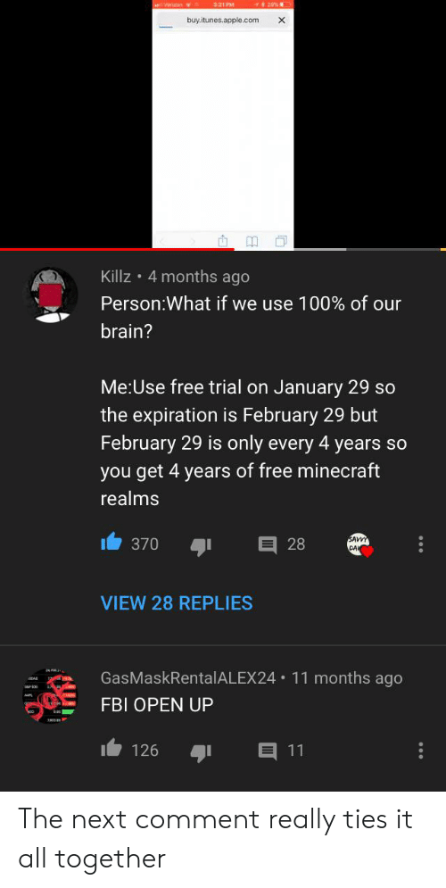 Apple, Fbi, and Minecraft: 3:21 PM  29%  Veron  buy.itunes.apple.com  X  Killz 4 months ago  Person:What if we use 100 % of our  brain?  Me:Use free trial on January 29 so  the expiration is February 29 but  February 29 is only every 4 years so  you get 4 years of free minecraft  realms  370  SAWY  CAL  28  VIEW 28 REPLIES  24  GasMaskRentalALEX24 11 months ago  FBI OPEN UP  E 11  126 The next comment really ties it all together