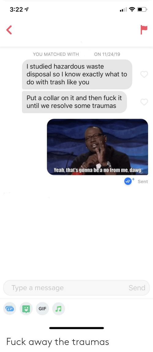 Gif, Trash, and Yeah: 3:22  ON 11/24/19  YOU MATCHED WITH  I studied hazardous waste  disposal so I know exactly what to  do with trash like you  Put a collar on it and then fuck it  until we resolve some traumas  Yeah, that's gonna be a no from me, dawg  +  Sent  Send  Type a message  GIF Fuck away the traumas