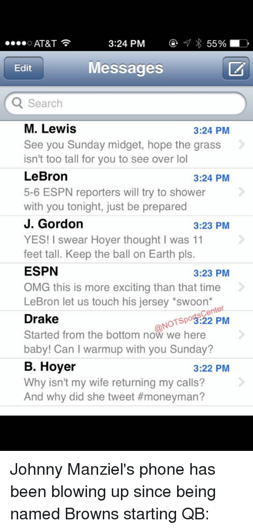 swooning: 3:24 PM  55%  D  O AT&T  Messages  Edit  Q Search  M. Lewis  3:24 PM  See you Sunday midget, hope the grass  isn't too tall for you to see over lol  LeBron  3:24 PM  5-6 ESPN reporters will try to shower  with you tonight, just be prepared  J. Gordon  3:23 PM  YES! I swear Hoyer thought I was 11  feet tall. Keep the ball on Earth pls.  ESPN  3:23 PM  OMG this is more exciting than that time  LeBron let us touch his jersey *swoon  Center  Drake  NOTspo3:22 PM  Started from the bottom now we here  baby! Can warmup with you Sunday?  B. Hoyer  3:22 PM  Why isn't my wife returning my calls?  And why did she tweet Johnny Manziel's phone has been blowing up since being named Browns starting QB: