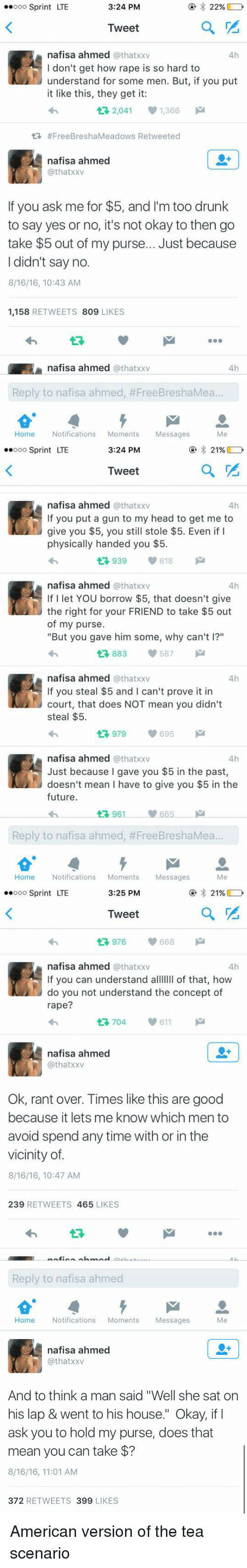 "Funny: 3:24 PM  ..ooo Sprint LTE  22%  a  Tweet  nafisa ahmed  athatxxv  4h  I don't get how rape is so hard to  understand for some men. But, if you put  it like this, they get it:  2,041 1,366  tR #Free BreshaMeadows Retweeted  nafisa ahmed  @thatxxv  If you ask me for $5, and I'm too drunk  to say yes or no, it's not okay to then go  take $5 out of my purse... Just because  I didn't say no.  8/16/16, 10:43 AM  1,158  RETWEETS 809  LIKES  A nafisa ahmed  @that xxv  4h  Reply to nafisa ahmed, ea..  Me  Home  Notifications  Moments  Messages   3:24 PM  ..ooo Sprint LTE  21%  Tweet  nafisa ahmed  athatxxv  4h  If you put a gun to my head to get me to  give you $5, you still stole $5. Even if I  physically handed you $5.  939 618  nafisa ahmed  @that xxv  4h  If I let YOU borrow $5, that doesn't give  the right for your FRIEND to take $5 out  of my purse.  ""But you gave him some, why can't l?""  587  t 883  nafisa ahmed  athatxxv  4h  If you steal $5 and I can't prove it in  court, that does NOT mean you didn't  steal $5.  695  M  nafisa ahmed  @that xxv  4h  Just because I gave you $5 in the past,  doesn't mean l have to give you $5 in the  future.  961 665  Reply to nafisa ahmed, #FreeBreshaMea...  Me  Home  Notifications  Moments  Messages   ..ooo Sprint LTE  3:25 PM  21%  Tweet  976  668  nafisa ahmed  athatxxv  4h  If you can understand a  of that, how  do you not understand the concept of  rape?  611  nafisa ahmed  @that xxv  Ok, rant over. Times like this are good  because it lets me know which men to  avoid spend any time with or in the  vicinity of  8/16/16, 10:47 AM  239  RETWEETS  465  LIKES  Reply to nafisa ahmed  Home  Notifications  Moments  Messages   nafisa ahmed  Cathatxxv  And to think a man said ""Well she sat on  his lap & went to his house."" Okay, if I  ask you to hold my purse, does that  mean you can take  8/16/16, 11:01 AM  372  RETWEETS 399 LIKES American version of the tea scenario"