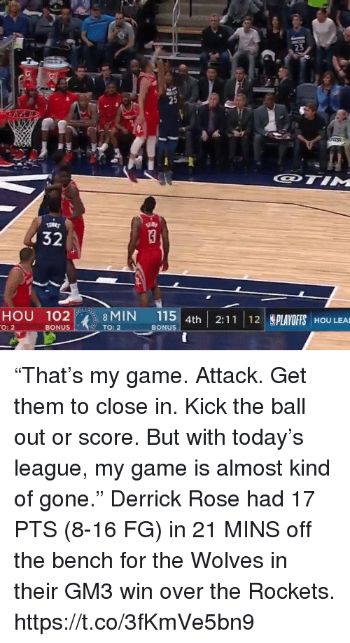 "Derrick Rose, Memes, and Game: 3  25  32  HOU 102 8MIN 115 4th 2:11 12LAYOFS HOU LEA  O: 2  BONUS  TO: 2  BONUS ""That's my game. Attack. Get them to close in. Kick the ball out or score. But with today's league, my game is almost kind of gone.""  Derrick Rose had 17 PTS (8-16 FG) in 21 MINS off the bench for the Wolves in their GM3 win over the Rockets.    https://t.co/3fKmVe5bn9"