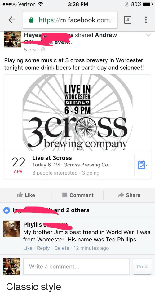 Best Friend, Facebook, and Music: 3:28 PM  oo Verizon  80%  m.facebook.co  4  https  Hayes J.  shared Andrew  even  5 hrs  Playing some music at 3 cross brewery in Worcester  tonight come drink beers for earth day and science!!  LIVE IN  WORCESTER  SATURDAY 4/22  6-9PM  brewing company  22 Today 6 PM 3cross Brewing Co.  Live at 3cross  APR 8 people interested 3 going  I Like  Share  Comment  Inur nd 2 others  Phyllis  My brother Jim s best friend in World War  II was  from Worcester. His name was Ted Phillips.  Like Reply Delete 12 minutes ago  Write a comment...  Post