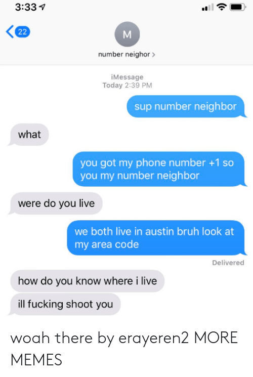 Phone Number: 3:33  22  number neighor  iMessage  Today 2:39 PM  sup number neighbor  what  you got my phone number +1 so  you my number neighbor  were do you live  we both live in austin bruh look at  my area code  Delivered  how do you know where i live  ill fucking shoot you woah there by erayeren2 MORE MEMES