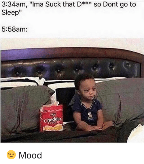 "Go to Sleep, Memes, and Mood: 3:34am, ""Ima Suck that D***  so Dont go to  Sleep""  5:58am:  Cheddar 😒 Mood"