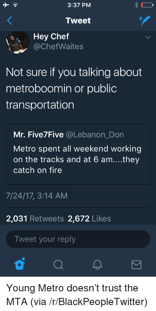 lebanon: 3:37 PM  Tweet  Hey Chef  @ChefWaites  Not sure if you talking about  metroboomin or public  transportation  Mr. Five7Five @Lebanon_Don  Metro spent all weekend working  on the tracks and at 6 am....they  catch on fire  7/24/17, 3:14 AM  2,031 Retweets 2,672 Likes  Tweet your reply <p>Young Metro doesn&rsquo;t trust the MTA (via /r/BlackPeopleTwitter)</p>