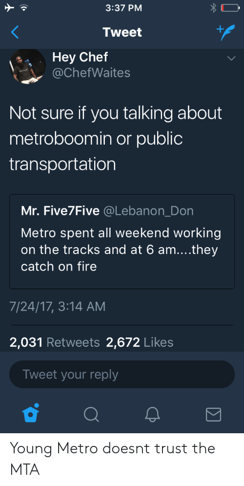 lebanon: 3:37 PM  Tweet  Hey Chef  @ChefWaites  Not sure if you talking about  metroboomin or public  transportation  Mr. Five7Five @Lebanon_Don  Metro spent all weekend working  on the tracks and at 6 am....they  catch on fire  7/24/17, 3:14 AM  2,031 Retweets 2,672 Likes  Tweet your reply Young Metro doesnt trust the MTA
