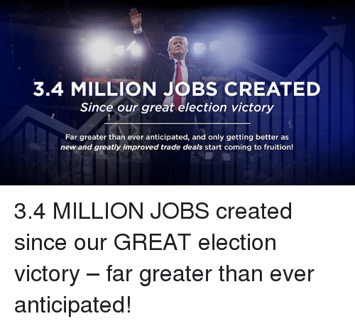 Jobs, Election, and New: 3.4 MILLION JOBS CREATED  Since our great election victory  Far greater than ever anticipated, and only getting better as  new and greatly improved trade deals start coming to fruition! 3.4 MILLION JOBS created since our GREAT election victory – far greater than ever anticipated!