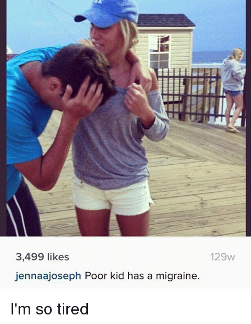 Memes, Migraine, and 🤖: 3,499 likes  jennaajoseph Poor kid has a migraine.  129w I'm so tired