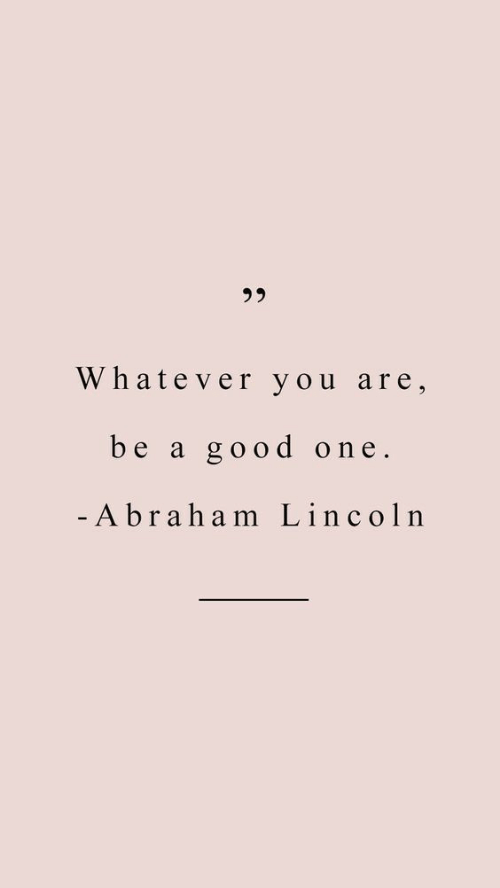 Abraham: 3 5  Whatever you are,  be a good one.  Abraham Lincoln