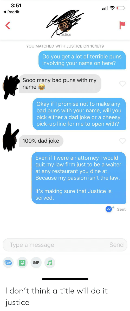 puns: 3:51  Reddit  ustice  YOU MATCHED WITH JUSTICE ON 10/9/19  Do you get a lot of terrible puns  involving your name on here?  Sooo many bad puns with my  name  Okay if I promise not to make any  bad puns with your name, will you  pick either a dad joke or a cheesy  pick-up line for me to open with?  100% dad joke  Even if I were an attorney I would  quit my law firm just to be a waiter  at any restaurant you dine at.  Because my passion isn't the law.  It's making sure that Justice is  served.  Sent  Send  Type a message  GIF I don't think a title will do it justice