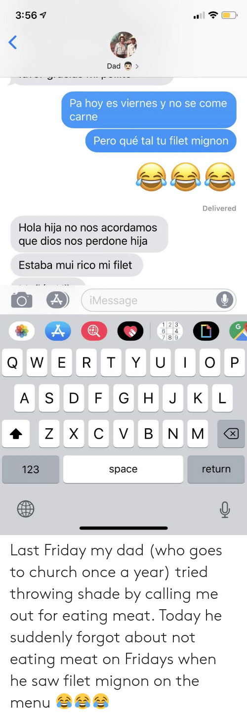 Hoy Es Viernes: 3:56 1  Dad  Pa hoy es viernes y no se come  carne  Pero qué tal tu filet mignon  Delivered  Hola hija no nos acordamos  que dios nos perdone hija  Estaba mui rico mi filet  iMessage  1 2 3  6 4  8 9  AS DF G H JKL  123  space  return Last Friday my dad (who goes to church once a year) tried throwing shade by calling me out for eating meat. Today he suddenly forgot about not eating meat on Fridays when he saw filet mignon on the menu 😂😂😂