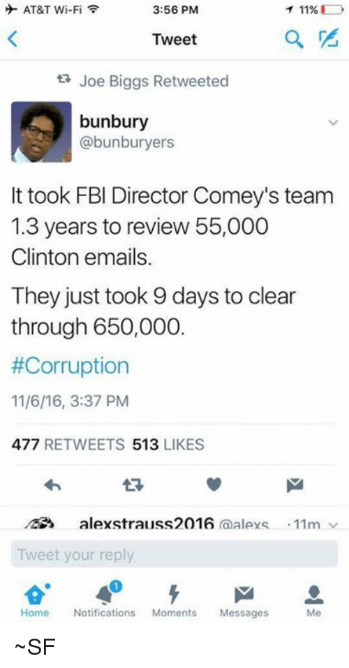 Biggly: 3:56 PM  AT&T Wi-Fi  T 11%  Tweet  Joe Biggs Retweeted  bunbury  abunburyers  It took FBI Director Comey's team  1.3 years to review 55,000  Clinton emails.  They just took 9 days to clear  through 650,000  #Corruption  11/6/16, 3:37 PM  477  RETWEETS  513,  LIKES  alexstrauss2016  (a  AlAYS 11m v  Tweet your reply  Home  Notifications  Moments  Messages  Me ~SF