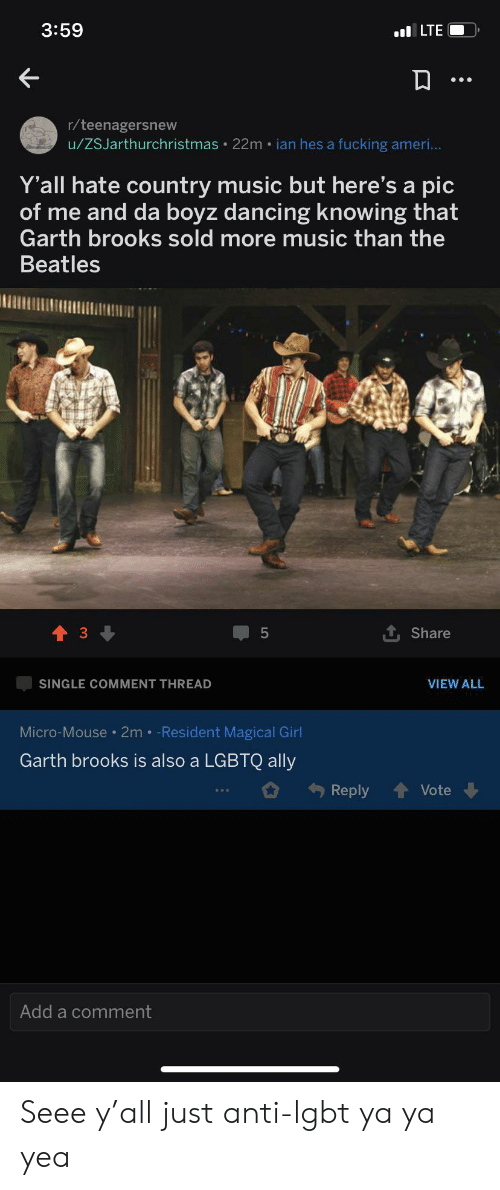 Garth: 3:59  LTE  r/teenagersnew  u/ZSJarthurchristmas 22m ian hes a fucking ameri...  Y'all hate country music but here's a pic  of me and da boyz dancing knowing that  Garth brooks sold more music than the  Beatles  3  Share  SINGLE COMMENT THREAD  VIEW ALL  Micro-Mouse 2m Resident Magical Girl  Garth brooks is also a LGBTQ ally  Reply  Vote  Add a comment Seee y'all just anti-lgbt ya ya yea