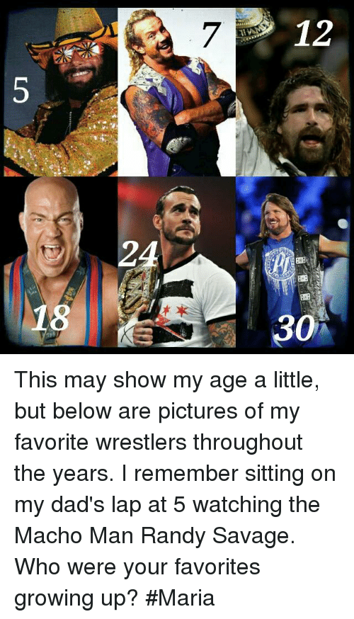 Macho Man Randy Savage: 3  7  2  8 This may show my age a little, but below are pictures of my favorite wrestlers throughout the years. I remember sitting on my dad's lap at 5 watching the Macho Man Randy Savage. Who were your favorites growing up?  #Maria