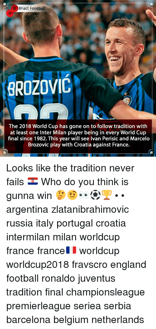 Worldcup: 3 8Fact Football  BROZOVIC  The 2018 World Cup has gone on to follow tradition with  at least one Inter Milan player being in every World Cup  final since 1982. This year will see Ivan Perisic and Marcelo  Brozovic play with Croatia against France. Looks like the tradition never fails 🇭🇷 Who do you think is gunna win 🤔🤨👀⚽️🏆 • • argentina zlatanibrahimovic russia italy portugal croatia intermilan milan worldcup france france🇫🇷 worldcup worldcup2018 fravscro england football ronaldo juventus tradition final championsleague premierleague seriea serbia barcelona belgium netherlands