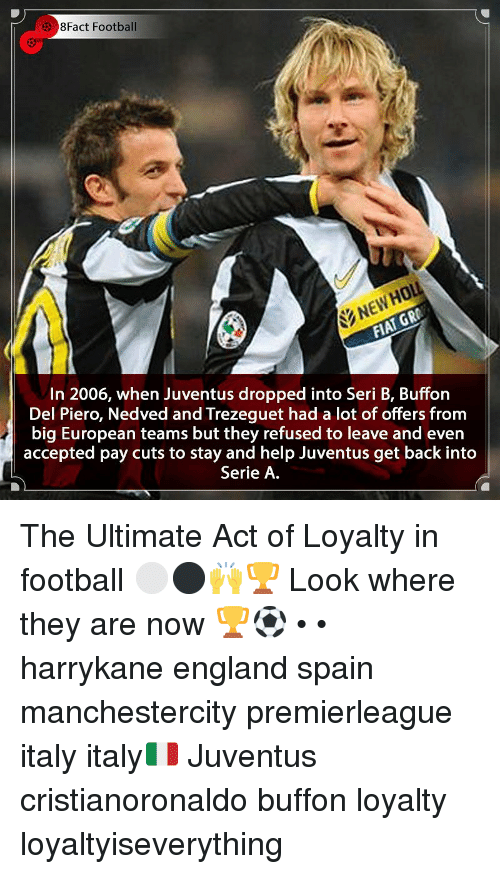 8Fact: 3 8Fact Football  NEWHOL  In 2006, when Juventus dropped into Seri B, Buffon  Del Piero, Nedved and Trezeguet had a lot of offers from  big European teams but they refused to leave and even  accepted pay cuts to stay and help Juventus get back into  Serie A The Ultimate Act of Loyalty in football ⚪️⚫️🙌🏆 Look where they are now 🏆⚽️ • • harrykane england spain manchestercity premierleague italy italy🇮🇹 Juventus cristianoronaldo buffon loyalty loyaltyiseverything