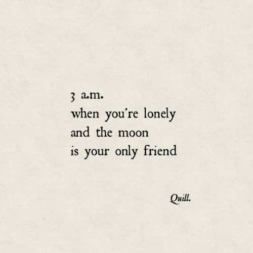 Quill: 3 a.m.  when you're lonely  and the moon  is your only friend  Quill