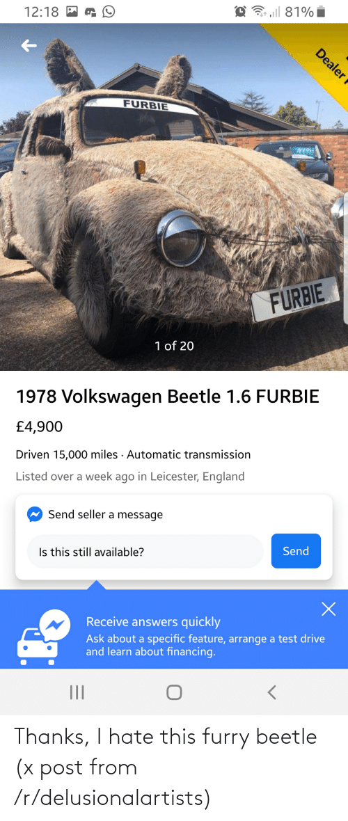 Leicester: 3 aill 81%  12:18 M  FURBIE  28900  FURBIE  1 of 20  1978 Volkswagen Beetle 1.6 FURBIE  £4,900  Driven 15,000 miles · Automatic transmission  Listed over a week ago in Leicester, England  Send seller a message  Is this still available?  Send  Receive answers quickly  Ask about a specific feature, arrange a test drive  and learn about financing.  Dealer f Thanks, I hate this furry beetle (x post from /r/delusionalartists)