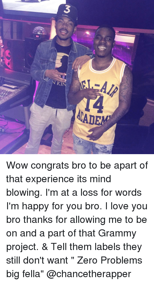 """congration: 3  AIR  NKI  ACADE Wow congrats bro to be apart of that experience its mind blowing. I'm at a loss for words I'm happy for you bro. I love you bro thanks for allowing me to be on and a part of that Grammy project. & Tell them labels they still don't want """" Zero Problems big fella"""" @chancetherapper"""