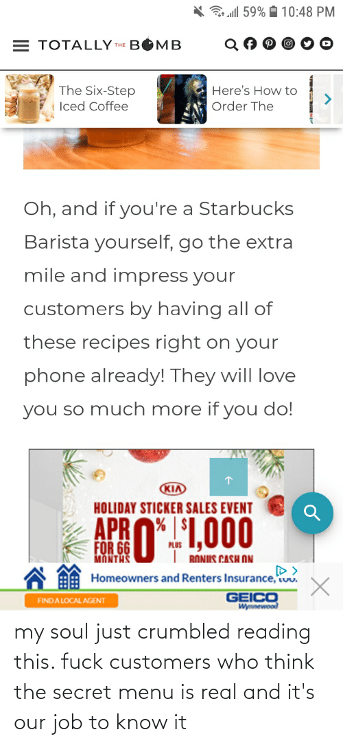 Starbucks Barista: 3 all 59% A 10:48 PM  = TOTALLY THE BOMB  The Six-Step  Here's How to  Iced Coffee  Order The  Oh, and if you're a Starbucks  Barista yourself, go the extra  mile and impress your  customers by having all of  these recipes right on your  phone already! They will love  you so much more if you do!  KIA  HOLIDAY STICKER SALES EVENT  APRO*.1,000  MANTHS U I RONIIS CASH ON  D>  Homeowners and Renters Insurance, uu.  GEICO  Wynnewood  FINDA LOCAL AGENT my soul just crumbled reading this. fuck customers who think the secret menu is real and it's our job to know it