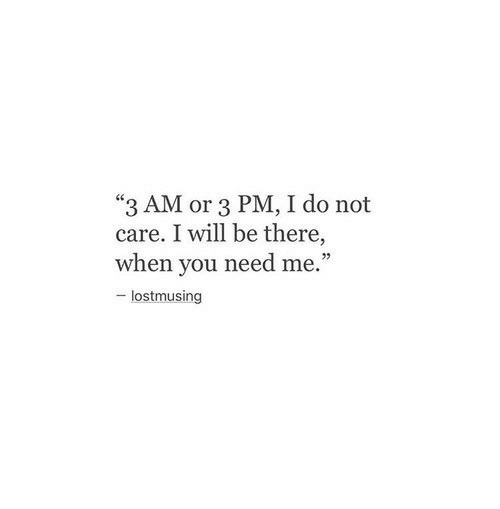"""Be There: """"3 AM or 3 PM, I do not  care. I will be there,  when you need me.""""  - lostmusing"""