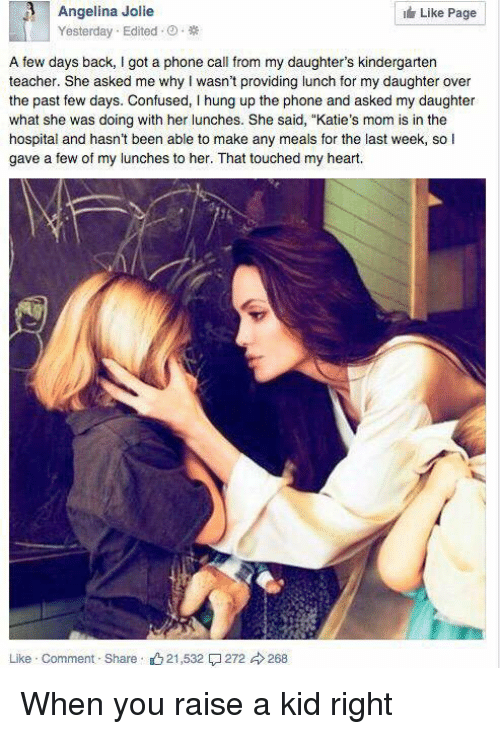 "Phone: 3 Angelina Jolie  Like Page  Yesterday Edited  A few days back, l got a phone call from my daughter's kindergarten  teacher. She asked me why wasn't providing lunch for my daughter over  the past few days. Confused, l hung up the phone and asked my daughter  what she was doing with her lunches. She said, ""Katie's mom is in the  hospital and hasn't been able to make any meals for the last week, so I  gave a few of my lunches to her. That touched my heart.  Like Comment Share 21,532  272 d 268 When you raise a kid right"