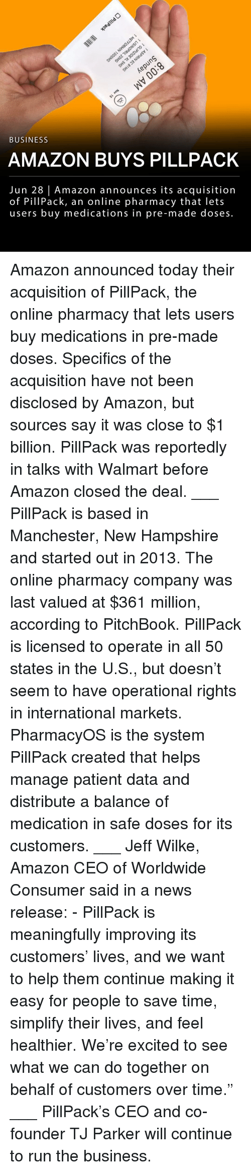 "All 50 States: 3  BUSINESS  AMAZON BUYS PILLPACK  Jun 28 | Amazon announces its acquisition  of PillPack, an online pharmacy that lets  users buy medications in pre-made doses. Amazon announced today their acquisition of PillPack, the online pharmacy that lets users buy medications in pre-made doses. Specifics of the acquisition have not been disclosed by Amazon, but sources say it was close to $1 billion. PillPack was reportedly in talks with Walmart before Amazon closed the deal. ___ PillPack is based in Manchester, New Hampshire and started out in 2013. The online pharmacy company was last valued at $361 million, according to PitchBook. PillPack is licensed to operate in all 50 states in the U.S., but doesn't seem to have operational rights in international markets. PharmacyOS is the system PillPack created that helps manage patient data and distribute a balance of medication in safe doses for its customers. ___ Jeff Wilke, Amazon CEO of Worldwide Consumer said in a news release: - PillPack is meaningfully improving its customers' lives, and we want to help them continue making it easy for people to save time, simplify their lives, and feel healthier. We're excited to see what we can do together on behalf of customers over time."" ___ PillPack's CEO and co-founder TJ Parker will continue to run the business."