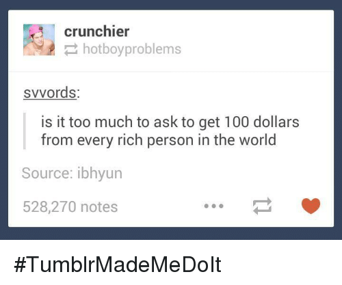 Is It Too Much To Ask: 3 crunchier  hotboy problems  svvords:  is it too much to ask to get 100 dollars  from every rich person in the world  Source: ibhyun  528,270 notes #TumblrMadeMeDoIt