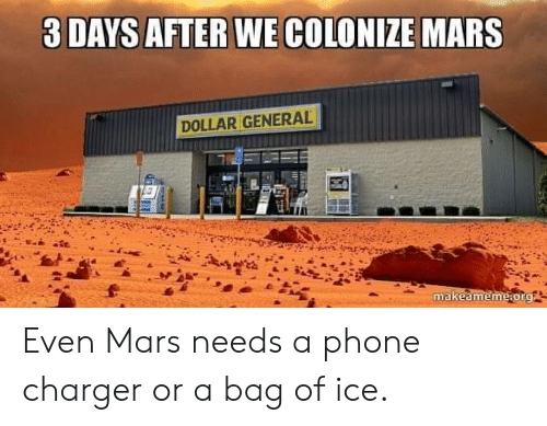 A Phone: 3 DAYS AFTER WE COLONIZE MARS  DOLLAR GENERAL  makeameme.org Even Mars needs a phone charger or a bag of ice.