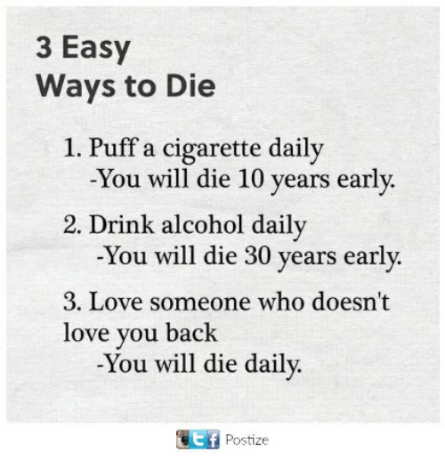 ways to die: 3 Easy  Ways to Die  1. Puff a cigarette daily  -You will die 10 years early  2. Drink alcohol daily  -You will die 30 years early  3. Love someone who doesn't  love you back  -You will die daily.  Postize