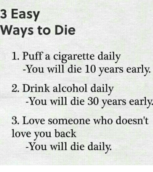 ways to die: 3 Easy  Ways to Die  1. Puff a cigarette daily  -You will die 10 years early  2. Drink alcohol daily  -You will die 30 years early  3. Love someone who doesn't  love you back  -You will die daily